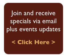 Join and receive  specials via email plus events updates < Click Here >